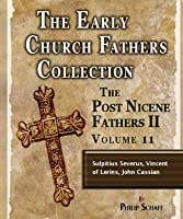 Early Church Fathers - Post Nicene Fathers II - Volume 11 - Sulpitius Severus, Vincent of Lerins, John Cassian (The Early Church Fathers-Post Nicene II)