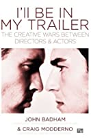 Ill be In My Trailer: The Creative Wars Between Directors and Actors
