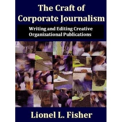 The Craft of Corporate Journalism:Writing and Editing Creative Organizational Publications