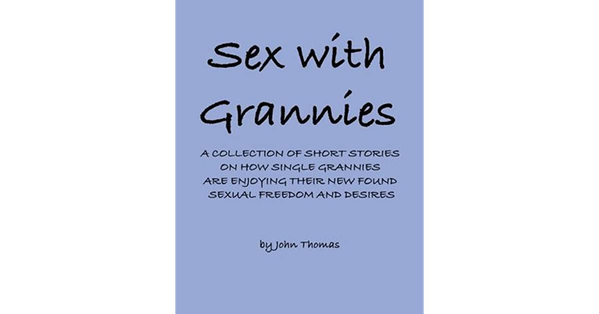 Sex with Grannies: A Collection of Short Stories on How