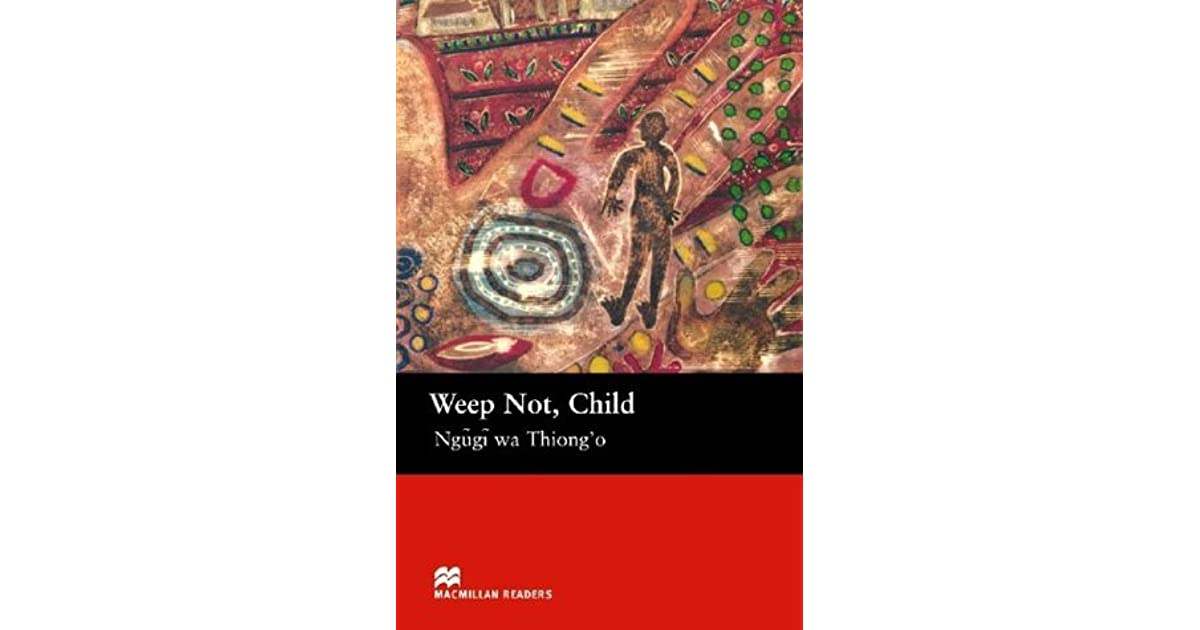 weep not child by ngugi essay Complete summary of ngugi wa thiong'o's weep not, child enotes plot summaries cover all the significant action of weep not, child.