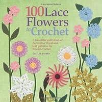 100 Lace Flowers to Crochet. Caitlin Sainio