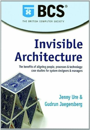 Invisible Architecture: The Benefits of Aligning People, Processes and Technology: Case Studies for System Designers and Managers