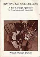 Inviting School Success: A Self-Concept Approach to Teaching and Learning