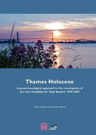 Thames Holocene: A Geoarchaeological Approach to the Investigation of the River Floodplain for High Speed 1, 1994-2003 Martin Bates, Elizabeth Stafford