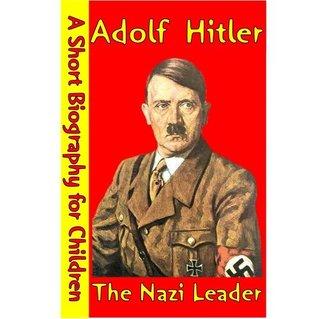 Adolf Hitler : The Nazi Leader (A Short Biography for Children)