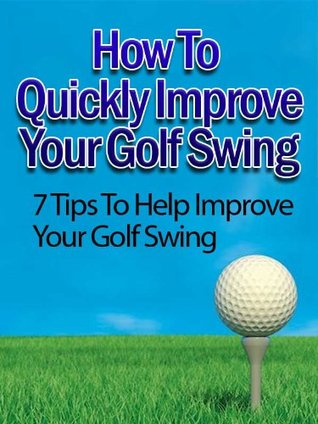 "How To Quickly Improve Your Golf Swing- ""7 Tips To Help Improve Your Golf Swing""- Limited Edition"