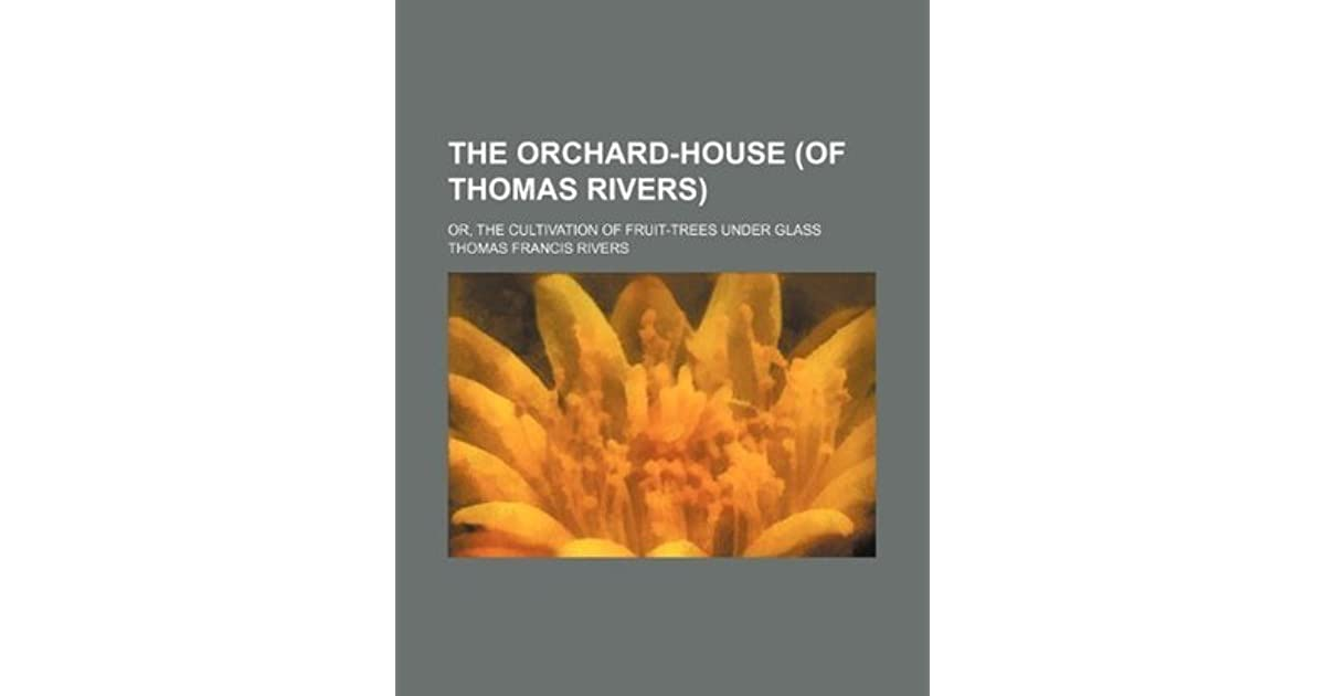 The Orchard House Of Thomas Rivers Or The Cultivation Of Fruit Trees Under Glass By Thomas Rivers