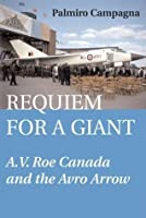 Requiem for a Giant: A.V. Roe Canada and the Avro Arrow: AV Roe Canada and the Avro Arrow