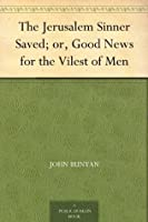 The Jerusalem Sinner Saved; or, Good News for the Vilest of Men
