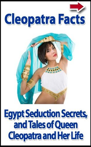 Cleopatra Facts, Egypt Seduction Secrets, and Tales of Queen Cleopatra and Her Life (Dangerous Women of History Biography and Memoir Series)