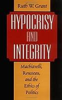 Hypocrisy and Integrity : Machiavelli, Rousseau, and the Ethics of Politics: Machiavelli, Rousseau and the Ethics of Politics