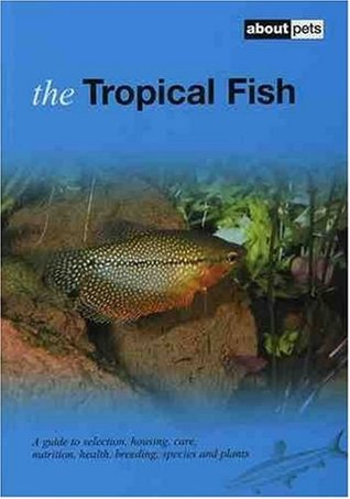 Tropical Fish: Pet Guides: A Guide to Selection, Housing, Care, Nutrition, Health, Breeding, Species and Plants (About Pets)