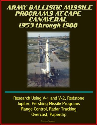 Army Ballistic Missile Programs at Cape Canaveral 1953 through 1988 - Research Using V-1 and V-2, Redstone, Jupiter, Pershing Missile Programs, Range Control, Radar Tracking, Overcast, Paperclip