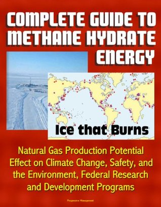 Complete Guide to Methane Hydrate Energy: Ice that Burns, Natural Gas Production Potential, Effect on Climate Change, Safety, and the Environment, Federal Research and Development Programs