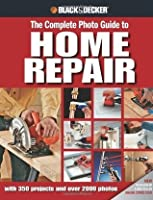 Black & Decker The Complete Photo Guide to Home Repair: with 350 Projects and 2000 Photos: With 350 Projects and Over 2000 Photos (Black & Decker Complete Photo Guide)
