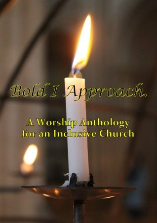 Bold I Approach A worship anthology for an inclusive Church