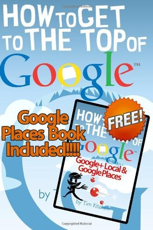 How To Get to the Top of Google (Winter 2012 Edition - Updated for Penguin & Pa: Includes FREE Book: How to Get to the Top of Google Places/Google+ Local
