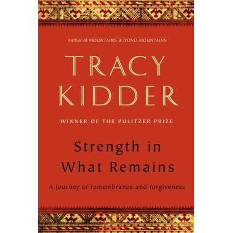 strength in what remains a journey of remembrance and forgiveness  strength in what remains a journey of remembrance and forgiveness by tracy kidder