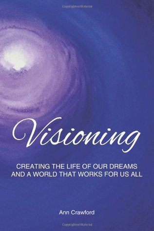 Visioning: Creating the Life of Our Dreams and a World That Works for Us All
