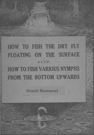 How To Fish The Dry Fly Floating On The Surface also How To Fish Various Nymphs From The Bottom Upwards