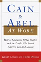 Cain and Abel at Work: How to Overcome Office Politics and the People Who Stand Between You and Success