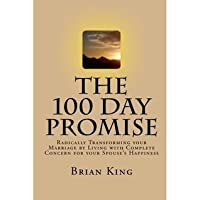 The 100 Day Promise: Radically Transforming your Marriage by Living with Complete Concern for your Spouse's Happiness