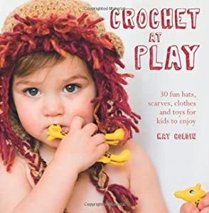 Crochet at Play: 30 Fun Hats, Scarves, Clothes and Toys for Kids to Enjoy. Kat Goldin