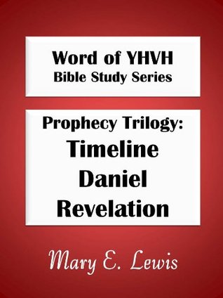 Prophecy Trilogy--Timeline, Daniel, and Revelation (Word of YHVH Bible Study Series) Mary E. Lewis