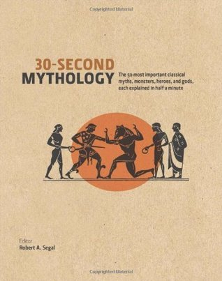 30-Second Mythology: The 50 Most Important Greek and Roman Myths, Monsters, Heroes and Gods, Each Explained in Half a Minute Robert A. Segal