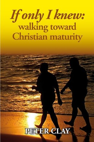 If only I knew: walking toward Christian maturity Peter Clay