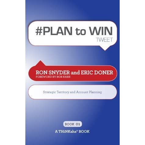 # PLAN to WIN tweet Book01: Build Your Business thru Territory and Strategic Account Planning