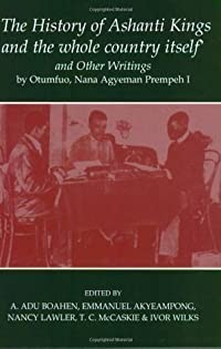 'The History of Ashanti Kings and the Whole Country Itself' and Other Writings, by Otumfuo, Nana Agyeman Prempeh I