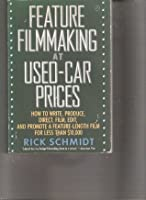 Feature Film Making at Used-car Prices: How to Write, Produce, Direct, Film, Edit, and Promote