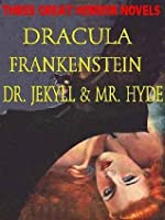 Three Great Horror Novels: Dracula, Frankenstein, Dr. Jekyll and Mr. Hyde