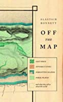 Off the Map: Lost Space, Feral Places and Invisible Cities and What They Tell Us about the World