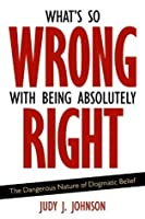 What's So Wrong with Being Absolutely Right: The Dangerous Nature of Dogmatic Belief