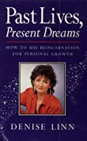 Past Lives, Present Dreams: How to Use Reincarnation for Personal Growth