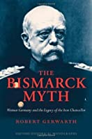 The Bismarck Myth: Weimar Germany and the Legacy of the Iron Chancellor (Oxford Historical Monographs)