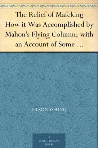The Relief of Mafeking How it Was Accomplished by Mahon's Flying Column; with an Account of Some Earlier Episodes in the Boer War of 1899-1900