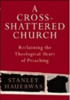 Cross-Shattered Church: Reclaiming the Theological Heart of Preaching