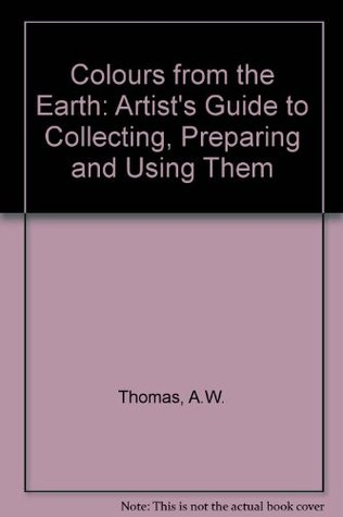 Colors From The Earth: The Artists' Guide To Collecting, Preparing, And Using Them