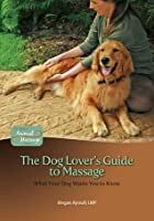 The Dog Lover's Guide to Massage: What Your Dog Wants You to Know