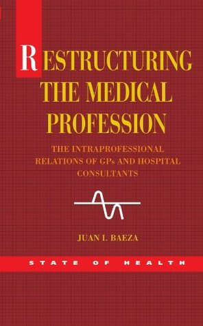 Restructuring The Medical Profession: The Intraprofessional Relations Of Gps And Hospital Consultants (State of Health)