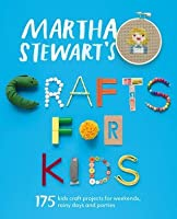 Martha Stewart's Crafts for Kids: 175 kids craft projects for weekends, rainy days and parties