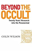 Beyond the Occult: Twenty Years' Research Into the Paranormal. Colin Wilson