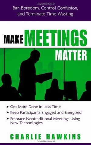 Make Meetings Matter: Ban Boredom, Co-Opt Confusion, and Eliminate Time Wasting: Ban Boredom, Co-opt Confusion and Eliminate Time Wasting