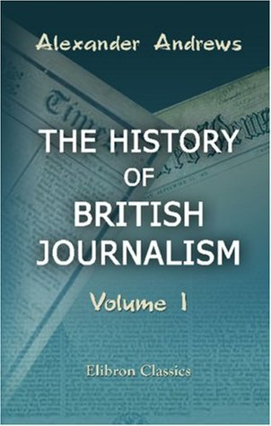 The History Of British Journalism: From The Foundation Of The Newspaper Press In England To The Repeal Of The Stamp Act In 1855, With Sketches Of Press Celebrities. Volume 1