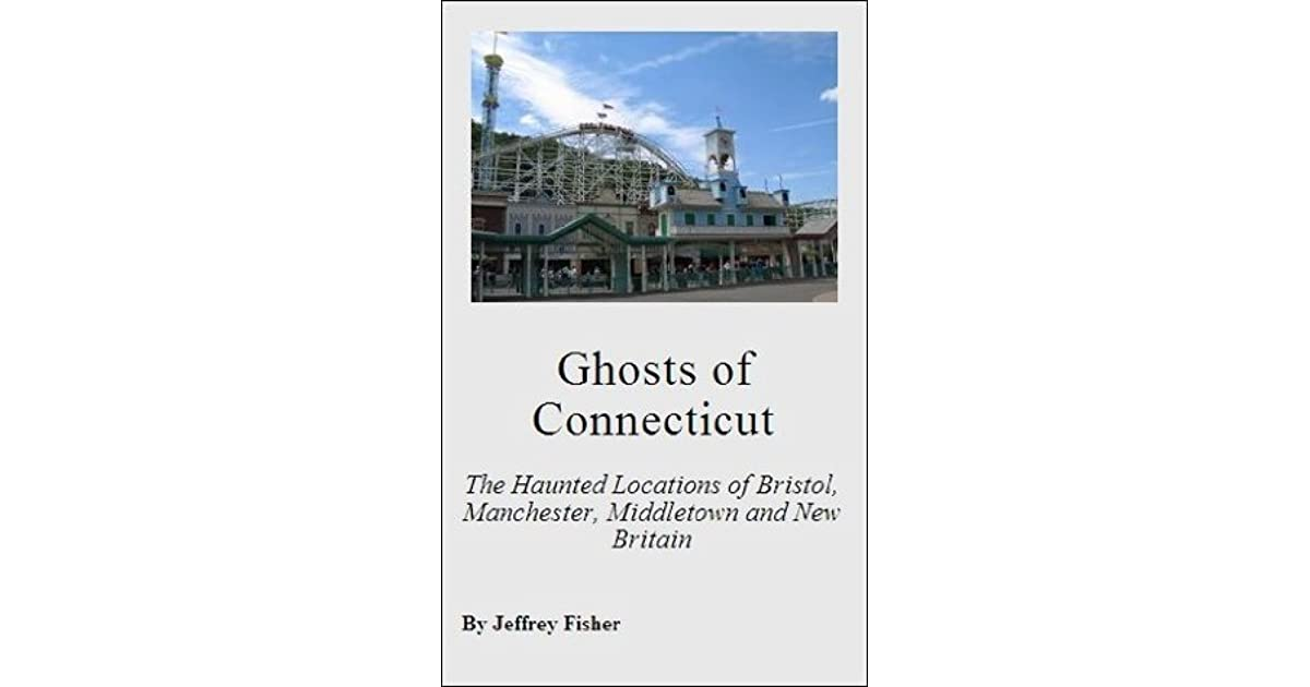Ghosts of Connecticut: The Haunted Locations of Bristol, Manchester, Middletown and New Britain
