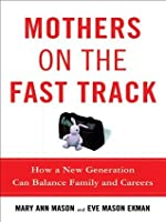 Mothers on the Fast Track: How a New Generation Can Balance Family and Careers